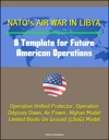 NATOs Air War In Libya A Template For Future American Operations - Operation Unified Protector Operation Odyssey Dawn Air Power Afghan Model Limited Boots On Ground LBoG Model