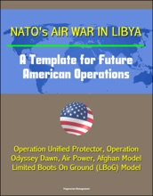 NATO's Air War in Libya: A Template for Future American Operations - Operation Unified Protector, Operation Odyssey Dawn, Air Power, Afghan Model, Limited Boots On Ground (LBoG) Model