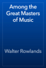 Walter Rowlands - Among the Great Masters of Music artwork