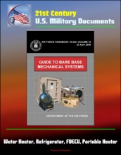 21st Century U.S. Military Documents: Guide to Bare Base Mechanical Systems (Air Force Handbook 10-222, Volume 12) - Water Heater, Refrigerator, FDECU, Portable Heater