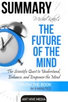 Michio Kakus The Future Of The Mind The Scientific Quest To Understand Enhance And Empower The Mind  Summary