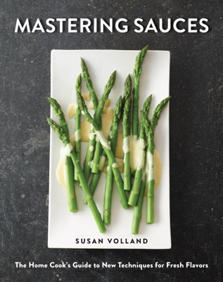 Mastering Sauces: The Home Cook's Guide to New Techniques for Fresh Flavors