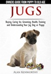 Jugs - Owners Guide From Puppy To Old Age Buying Caring For Grooming Health Training And Understanding Your Jug Dog Or Puppy