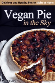 VEGAN PIE IN THE SKY: DELICIOUS AND HEALTHY PIES TO MAKE AT HOME