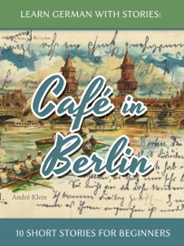 Learn German with Stories: Café in Berlin – 10 Short Stories for Beginners - André Klein