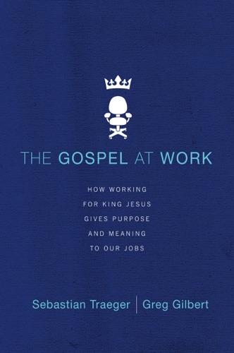 Sebastian Traeger & Greg D. Gilbert - The Gospel at Work