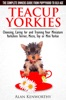 Teacup Yorkies: The Complete Owners Guide. Choosing, Caring For And Training Your Miniature Yorkshire Terrier, Micro, Toy Or Mini Yorkie From Puppyhood To Old Age.
