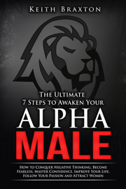The Ultimate 7 Steps to Awaken Your Alpha Male: How to Conquer Negative Thinking, Become Fearless, Master Confidence, Improve Your Life, Follow Your Passion and Attract Women book