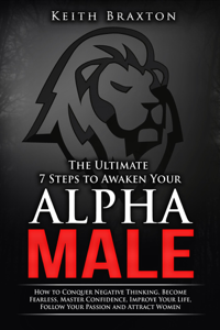 The Ultimate 7 Steps to Awaken Your Alpha Male: How to Conquer Negative Thinking, Become Fearless, Master Confidence, Improve Your Life, Follow Your Passion and Attract Women Book Review