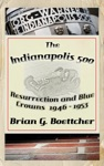 The Indianapolis 500 A History - Volume One Resurrection And Blue Crowns 1945-1953