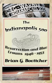 The Indianapolis 500 A History Volume One Resurrection And Blue Crowns 1945 1953