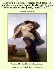 Histoire de la prostitution chez tous les peuples du monde depuis l'antiquité la plus reculée jusqu'à nos jours, tome IV of VI