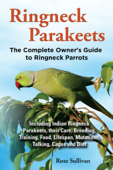 Ringneck Parakeets, The Complete Owner's Guide to Ringneck Parrots Including Indian Ringneck Parakeets, their Care, Breeding, Training, Food, Lifespan, Mutations, Talking, Cages and Diet