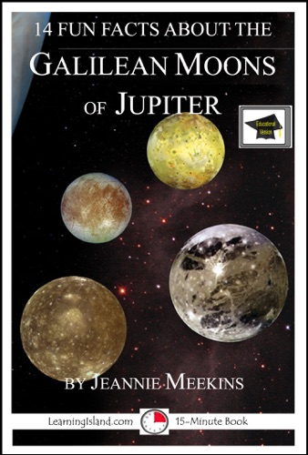 Jeannie Meekins - 14 Fun Facts About the Galilean Moons of Jupiter: A 15-Minute Book, Educational Version