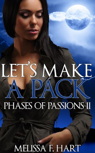 Melissa F. Hart - Let's Make a Pack (Phases of Passions, Book 6) (Werewolf Romance - Paranormal Romance)