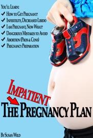 THE IMPATIENT PREGNANCY PLAN: PREGNANCY SECRETS MOST WOMEN WOULD NEVER KNOW!