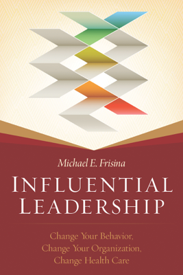 Influential Leadership: Change Your Behavior, Change Your Organization, Change Health Care - Michael Frisina book