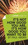 A Joosr Guide To Its Not How Good You Are Its How Good You Want To Be By Paul Arden