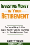 Investing Money In Your Retirement The Secret Way That The Super Wealthy Use Life Insurance As A Tax Free Retirement Fund
