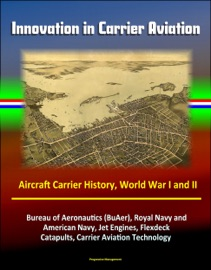 INNOVATION IN CARRIER AVIATION: AIRCRAFT CARRIER HISTORY, WORLD WAR I AND II, BUREAU OF AERONAUTICS (BUAER), ROYAL NAVY AND AMERICAN NAVY, JET ENGINES, FLEXDECK, CATAPULTS, CARRIER AVIATION TECHNOLOGY