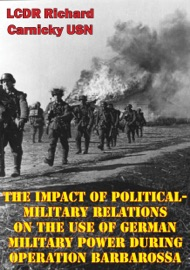 THE IMPACT OF POLITICAL-MILITARY RELATIONS ON THE USE OF GERMAN MILITARY POWER DURING OPERATION BARBAROSSA