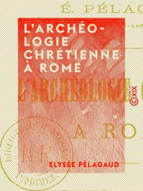 L'Archéologie chrétienne à Rome