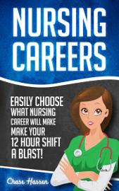Nursing Careers: Easily Choose What Nursing Career Will Make Your 12 Hour Shift a Blast! book