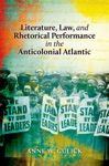 Literature Law And Rhetorical Performance In The Anticolonial Atlantic