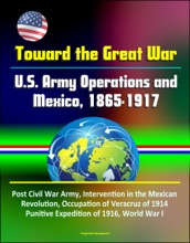 Toward The Great War: U.S. Army Operations And Mexico, 1865-1917 - Post Civil War Army, Intervention In The Mexican Revolution, Occupation Of Veracruz Of 1914, Punitive Expedition Of 1916, World War I