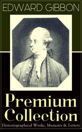 Edward Gibbon - EDWARD GIBBON Premium Collection: Historiographical Works, Memoirs & Letters