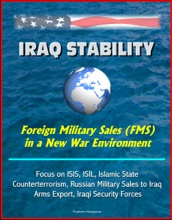 Iraq Stability: Foreign Military Sales (FMS) in a New War Environment - Focus on ISIS, ISIL, Islamic State, Counterterrorism, Russian Military Sales to Iraq, Arms Export, Iraqi Security Forces