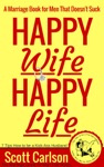 Happy Wife Happy Life A Marriage Book For Men That Doesnt Suck - 7 Tips How To Be A Kick-Ass Husband The Marriage Guide For Men That Works