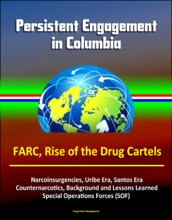 Persistent Engagement in Columbia - FARC, Rise of the Drug Cartels, Narcoinsurgencies, Uribe Era, Santos Era, Counternarcotics, Background and Lessons Learned, Special Operations Forces (SOF)