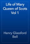 Life of Mary Queen of Scots Vol 1
