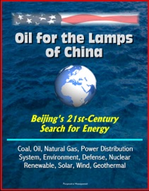 Oil For The Lamps Of China Beijing S 21st Century Search For Energy Coal Oil Natural Gas Power Distribution System Environment Defense Nuclear Renewable Solar Wind Geothermal