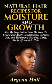 Natural Hair Recipes For Moisture and Growth: Step By Step Instructions On How To Create and Apply Conditioners, Creams, Oils, and Treatments For Dry, Curly, Kinky Afrocentric Hair