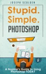 Photoshop - Stupid Simple Photoshop A Noobies Guide To Using Photoshop TODAY