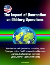 The Impact of Quarantine on Military Operations: Pandemics and Epidemics, Isolation, Laws, Transportation, SARS International Lessons Learned, Bioterrorism Exercises, CBRN, WMD, Spanish Influenza