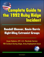 Complete Guide to the 1992 Ruby Ridge Incident, Randall Weaver, Kevin Harris, Right-Wing Extremist Groups, Aryan Nations, ATF, U.S. Marshals Service, FBI Conduct During Siege, Army Employment Issue