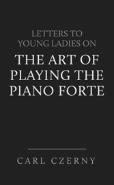 Czerny's Letters to Young Ladies on the Art of Playing the Piano Forte