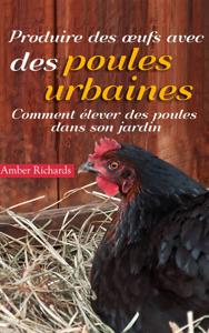 Produire des œufs avec des poules urbaines : Comment élever des poules dans son jardin Couverture de livre