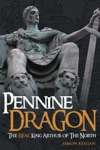 Pennine Dragon The Real King Arthur Of The North