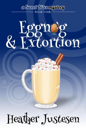 Eggnog & Extortion (Sweet Bites Mystery Book 4) - Heather Justesen - Heather Justesen