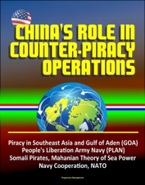 CHINAS ROLE IN COUNTER-PIRACY OPERATIONS - PIRACY IN SOUTHEAST ASIA AND GULF OF ADEN (GOA), PEOPLES LIBERATION ARMY NAVY (PLAN), SOMALI PIRATES, MAHANIAN THEORY OF SEA POWER, NAVY COOPERATION, NATO