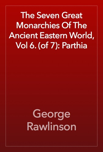 The Seven Great Monarchies Of The Ancient Eastern World, Vol 6. (of 7): Parthia