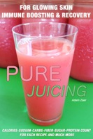 51 Juicing Recipes: Pure Juicing for Glowing Skin, Immune Boosting and Recovery: Calories-Sodium-Carbs-Fiber-Sugar-Protein Count For Each Recipe And Much More