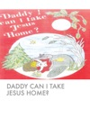 Daddy Can I Take Jesus Home