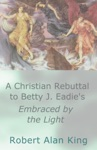 A Christian Rebuttal To Betty J Eadies Embraced By The Light