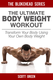 The Ultimate BodyWeight Workout: Transform Your Body Using Your Own Body Weight