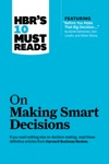 HBRs 10 Must Reads On Making Smart Decisions With Featured Article Before You Make That Big Decision By Daniel Kahneman Dan Lovallo And Olivier Sibony